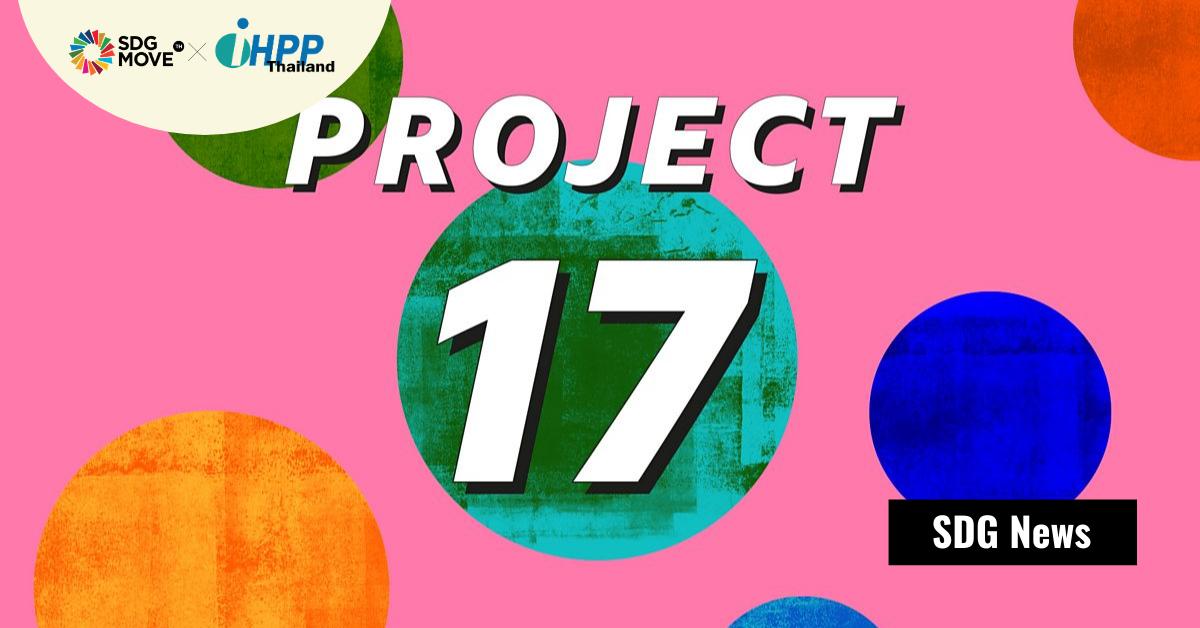 PROJECT 17 – ฟังเสียงเยาวชนอายุ 17 ปี จาก 17 ประเทศ พูดถึงเป้าหมายการพัฒนาที่ยั่งยืน (SDGs) ทั้ง 17 ข้อ