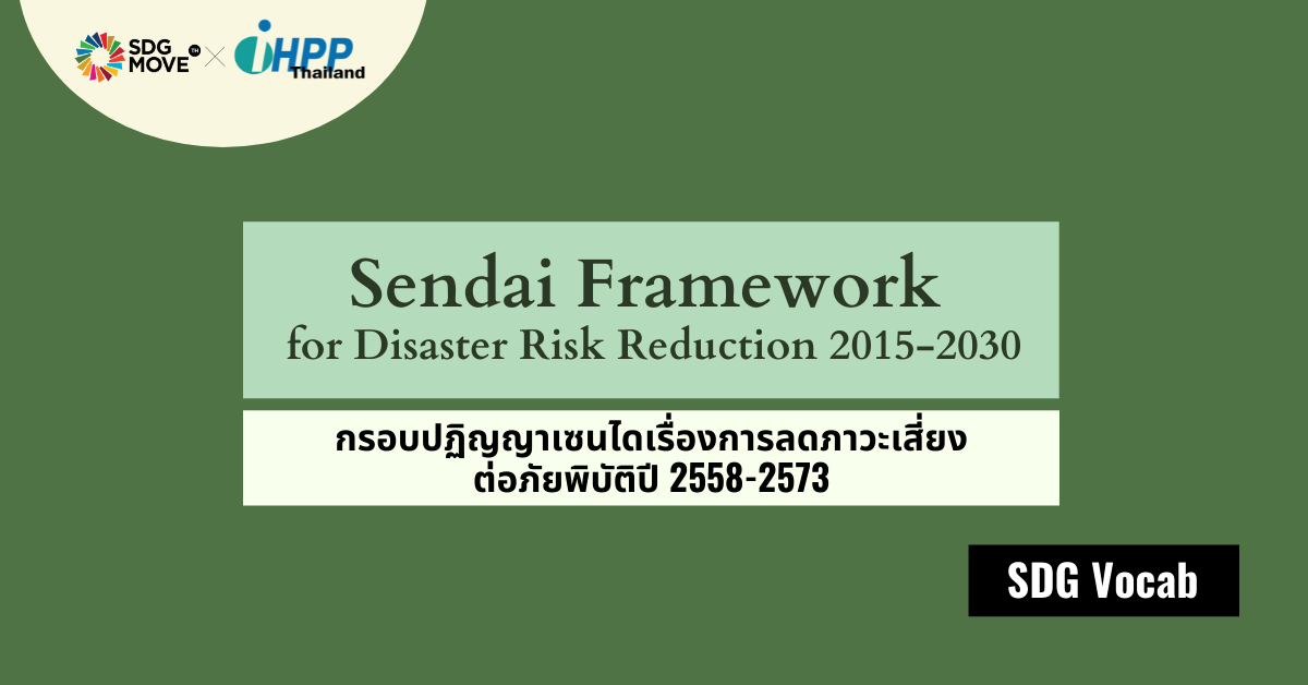 SDG Vocab   38 – Sendai Framework for Disaster Risk Reduction 2015-2030 – กรอบปฏิญญาเซนไดเรื่องการลดภาวะเสี่ยงต่อภัยพิบัติปี 2558 – 2573